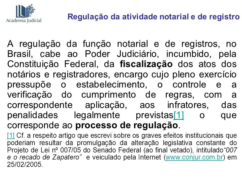 Regulação da atividade notarial e de registro A regulação da função notarial e de registros, no Brasil, cabe ao Poder Judiciário, incumbido, pela Cons