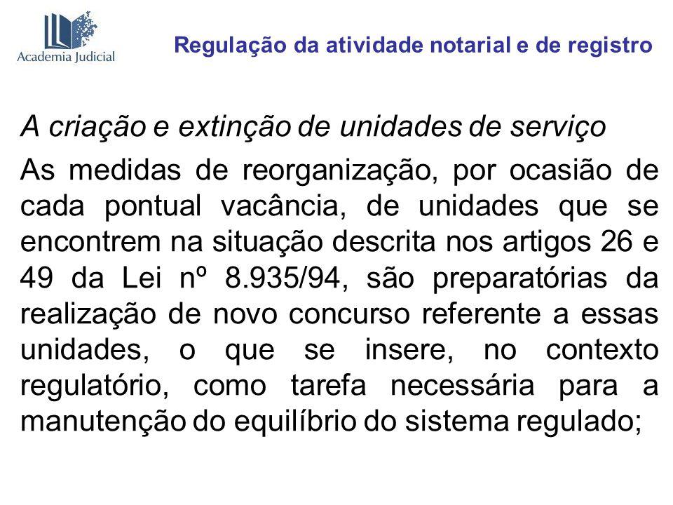 Regulação da atividade notarial e de registro A criação e extinção de unidades de serviço As medidas de reorganização, por ocasião de cada pontual vac