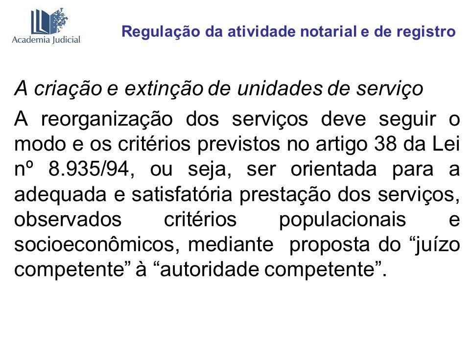 Regulação da atividade notarial e de registro A criação e extinção de unidades de serviço A reorganização dos serviços deve seguir o modo e os critéri