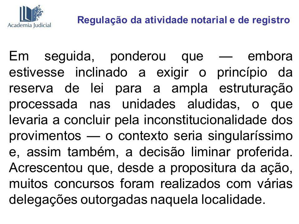 Regulação da atividade notarial e de registro Em seguida, ponderou que embora estivesse inclinado a exigir o princípio da reserva de lei para a ampla
