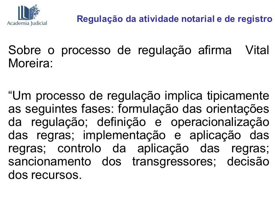 Regulação da atividade notarial e de registro Sobre o processo de regulação afirma Vital Moreira: Um processo de regulação implica tipicamente as segu