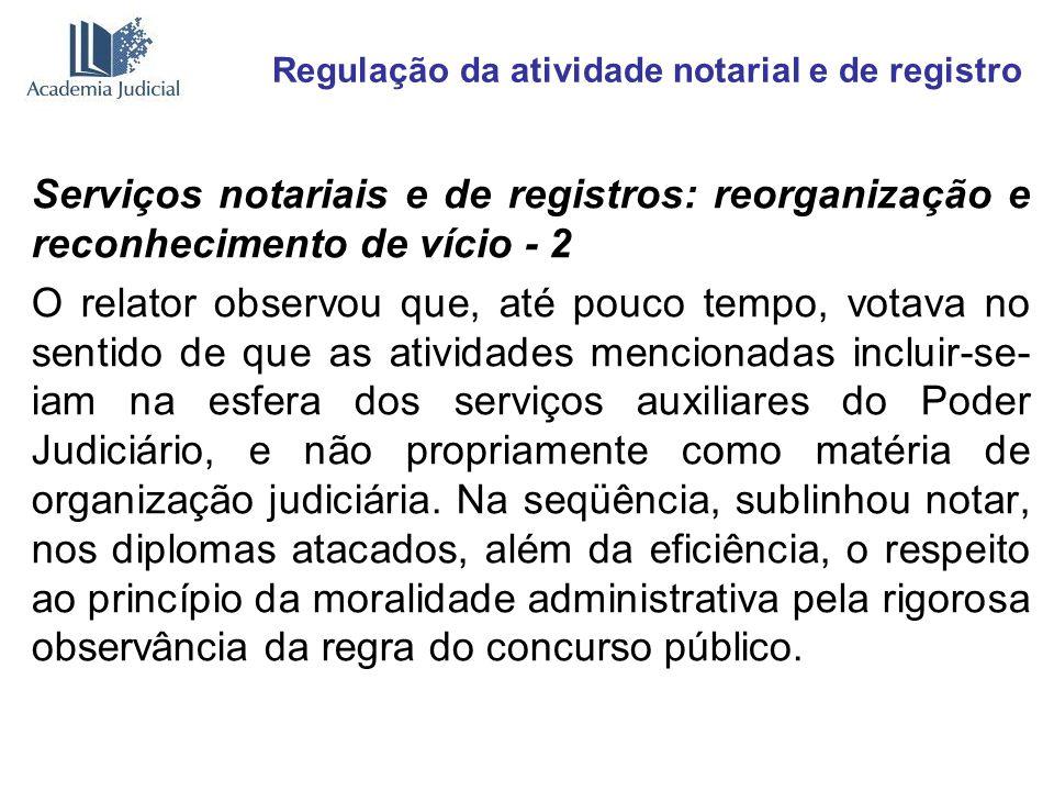 Regulação da atividade notarial e de registro Serviços notariais e de registros: reorganização e reconhecimento de vício - 2 O relator observou que, a