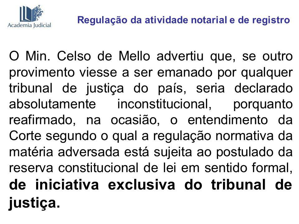 Regulação da atividade notarial e de registro O Min. Celso de Mello advertiu que, se outro provimento viesse a ser emanado por qualquer tribunal de ju