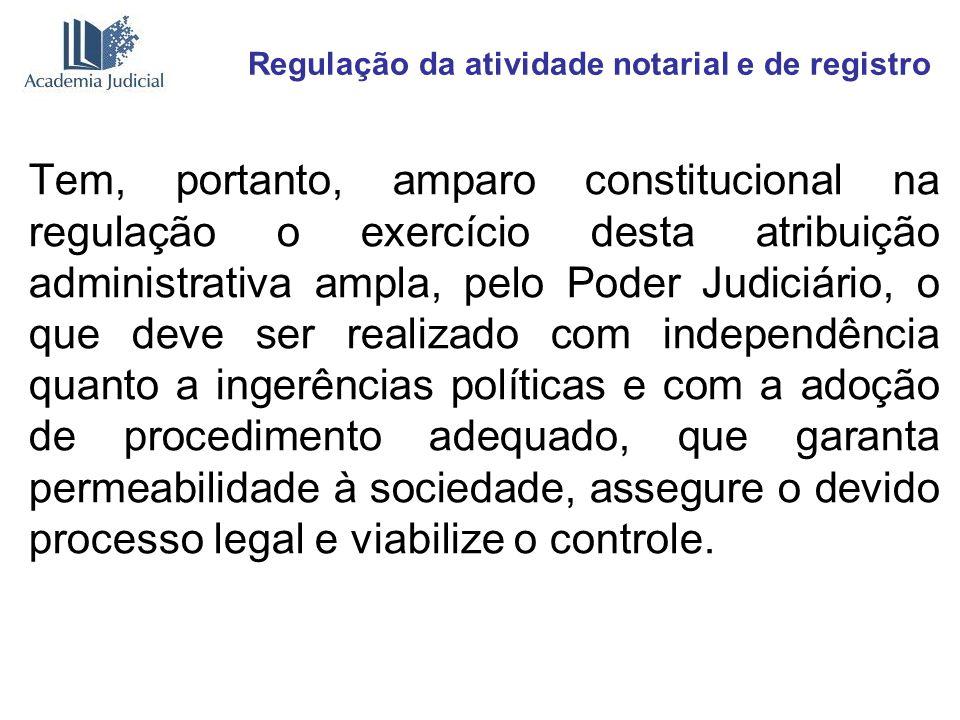 Regulação da atividade notarial e de registro Tem, portanto, amparo constitucional na regulação o exercício desta atribuição administrativa ampla, pel