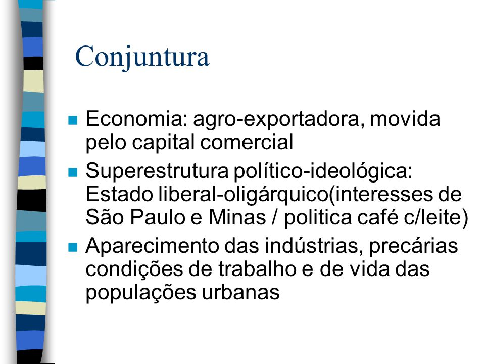 Conjuntura n Economia: agro-exportadora, movida pelo capital comercial n Superestrutura político-ideológica: Estado liberal-oligárquico(interesses de