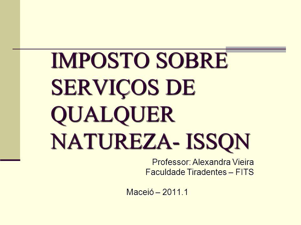 IMPOSTO SOBRE SERVIÇOS DE QUALQUER NATUREZA- ISSQN Professor: Alexandra Vieira Faculdade Tiradentes – FITS Maceió – 2011.1