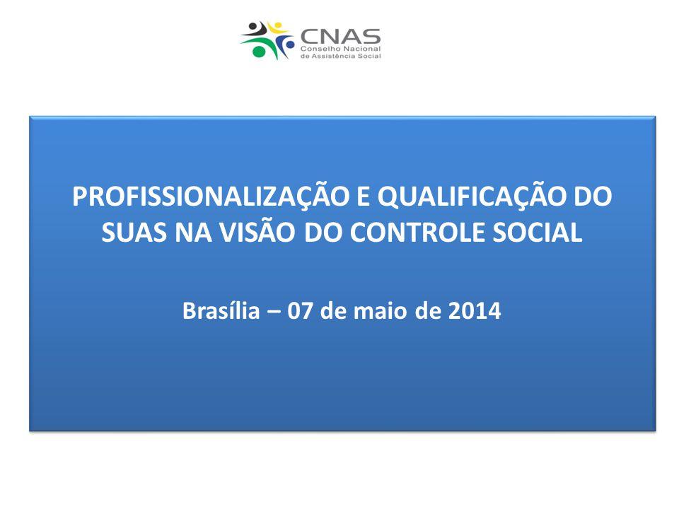 PROFISSIONALIZAÇÃO E QUALIFICAÇÃO DO SUAS NA VISÃO DO CONTROLE SOCIAL Brasília – 07 de maio de 2014 PROFISSIONALIZAÇÃO E QUALIFICAÇÃO DO SUAS NA VISÃO