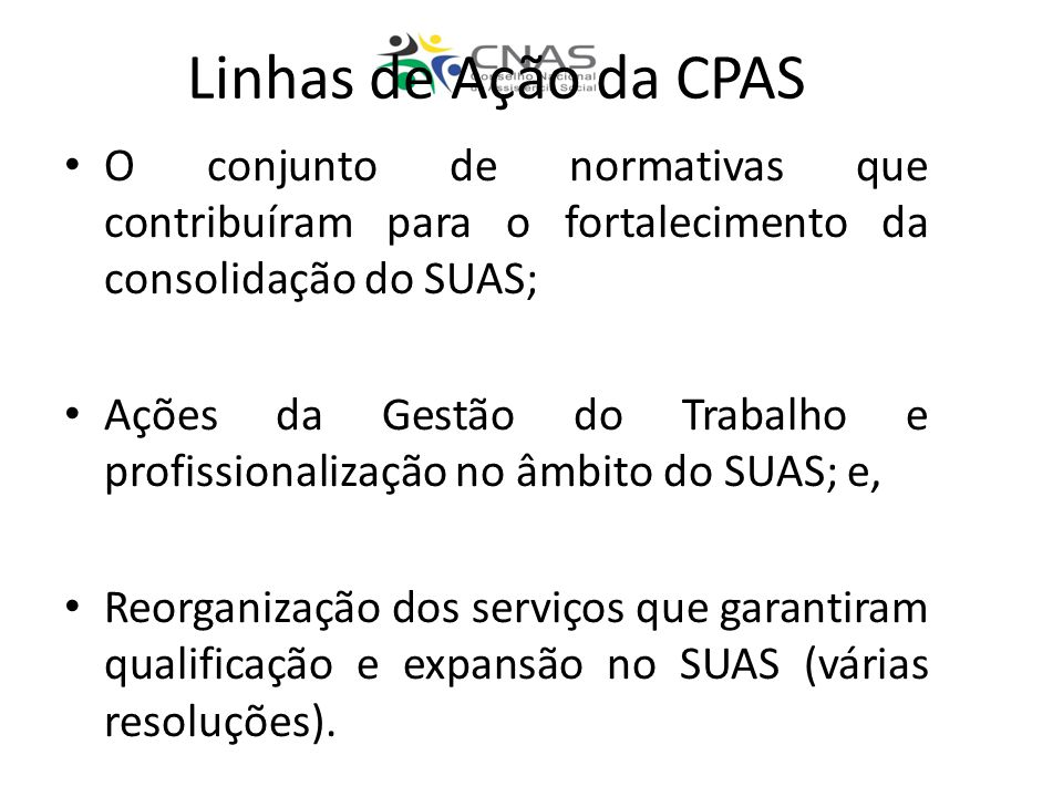 Linhas de Ação da CPAS O conjunto de normativas que contribuíram para o fortalecimento da consolidação do SUAS; Ações da Gestão do Trabalho e profissionalização no âmbito do SUAS; e, Reorganização dos serviços que garantiram qualificação e expansão no SUAS (várias resoluções).