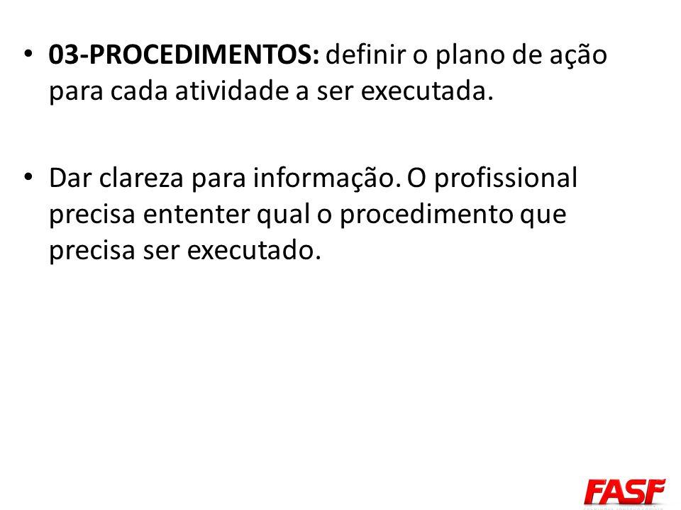 03-PROCEDIMENTOS: definir o plano de ação para cada atividade a ser executada. Dar clareza para informação. O profissional precisa ententer qual o pro