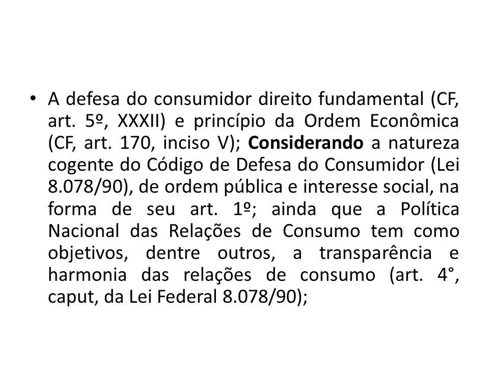 A defesa do consumidor direito fundamental (CF, art. 5º, XXXII) e princípio da Ordem Econômica (CF, art. 170, inciso V); Considerando a natureza cogen