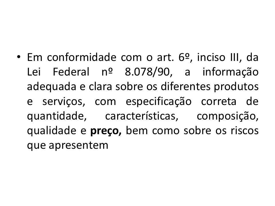 Em conformidade com o art. 6º, inciso III, da Lei Federal nº 8.078/90, a informação adequada e clara sobre os diferentes produtos e serviços, com espe