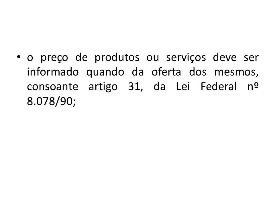 o preço de produtos ou serviços deve ser informado quando da oferta dos mesmos, consoante artigo 31, da Lei Federal nº 8.078/90;