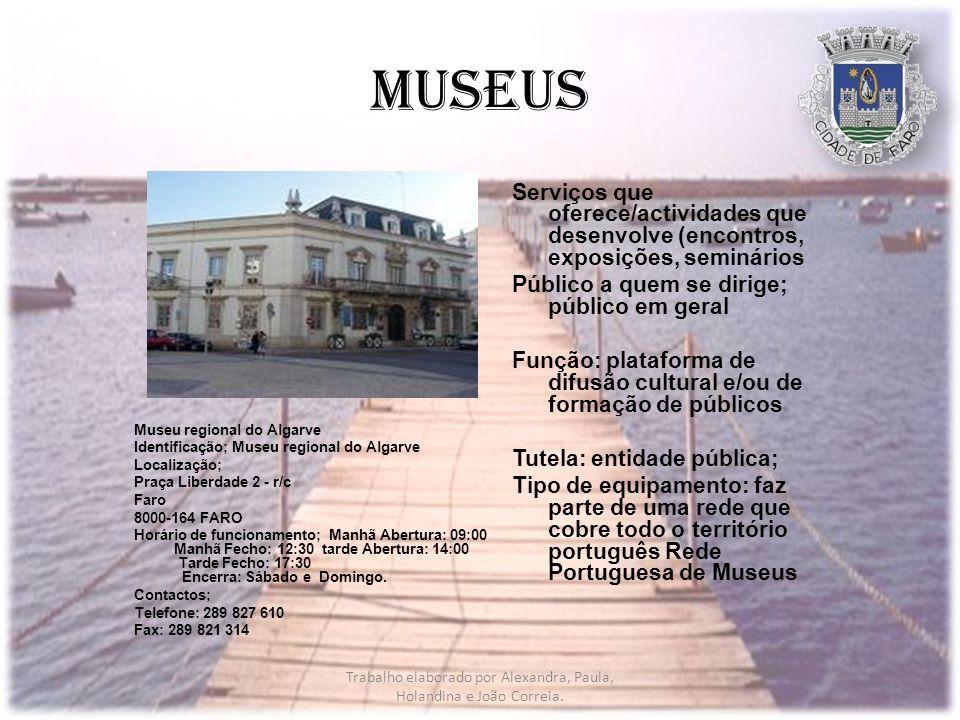 Museus Museu regional do Algarve Identificação; Museu regional do Algarve Localização; Praça Liberdade 2 - r/c Faro 8000-164 FARO Horário de funcionamento; Manhã Abertura: 09:00 Manhã Fecho: 12:30 tarde Abertura: 14:00 Tarde Fecho: 17:30 Encerra: Sábado e Domingo.