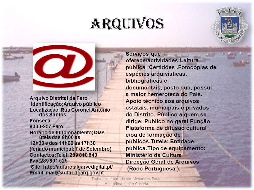 Arquivos Arquivo Distrital de Faro identificação;Arquivo público Localização; Rua Coronel António dos Santos Fonseca 8000-257 Faro Horário de funcionamento; Dias úteis das 9h00 às 12h30 e das 14h00 às 17h30 (feriado municipal: 7 de Setembro) Contactos;Telef: 289 810 640 Fax:289 801 525 Site: http://adfaro.algarvedigital.pt/ Email: mail@adfar.dgarq.gov.pt Serviços que oferece/actividades:Leitura pública ;Certidões.Fotocópias de espécies arquivísticas, bibliográficas e documentais, posto que, possui a maior hemeroteca do País.