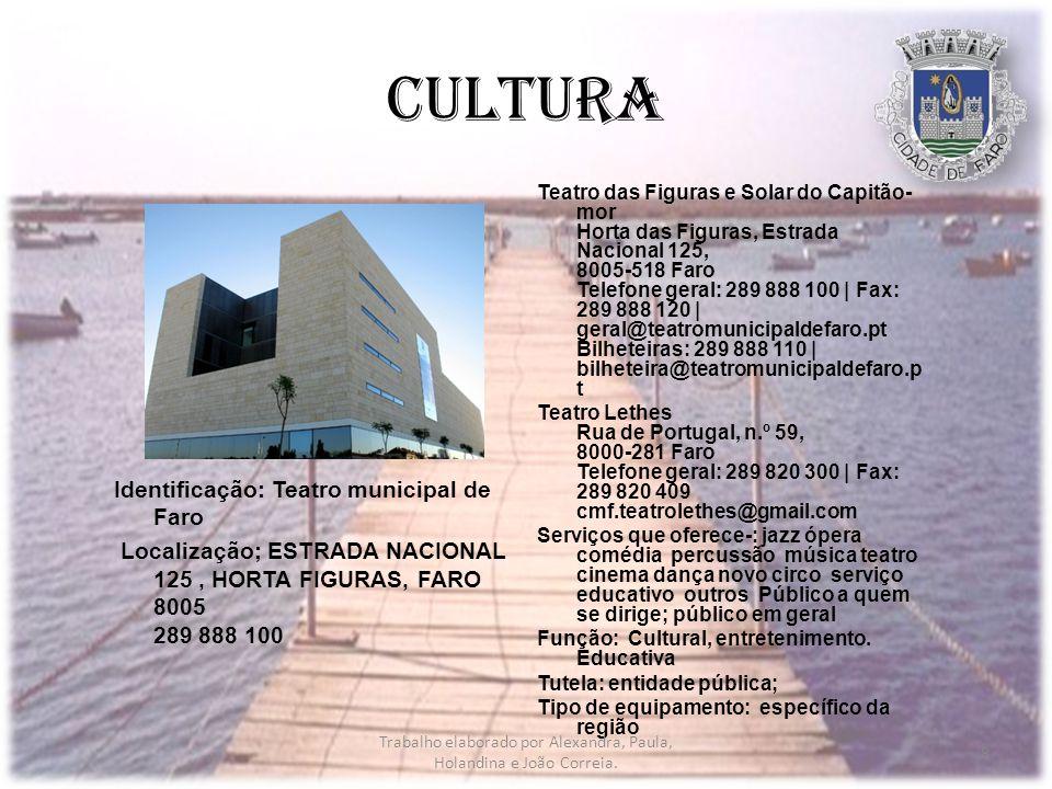 Cultura Identificação: Teatro municipal de Faro Localização; ESTRADA NACIONAL 125, HORTA FIGURAS, FARO 8005 289 888 100 Teatro das Figuras e Solar do Capitão- mor Horta das Figuras, Estrada Nacional 125, 8005-518 Faro Telefone geral: 289 888 100 | Fax: 289 888 120 | geral@teatromunicipaldefaro.pt Bilheteiras: 289 888 110 | bilheteira@teatromunicipaldefaro.p t Teatro Lethes Rua de Portugal, n.º 59, 8000-281 Faro Telefone geral: 289 820 300 | Fax: 289 820 409 cmf.teatrolethes@gmail.com Serviços que oferece-: jazz ópera comédia percussão música teatro cinema dança novo circo serviço educativo outros Público a quem se dirige; público em geral Função: Cultural, entretenimento.