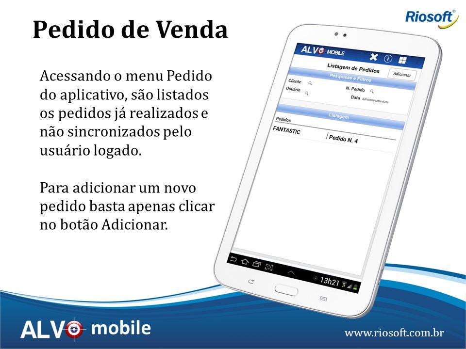 www.riosoft.com.br mobile Acessando o menu Pedido do aplicativo, são listados os pedidos já realizados e não sincronizados pelo usuário logado. Para a