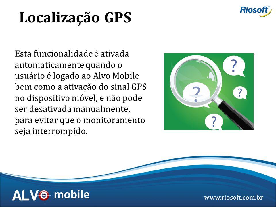 www.riosoft.com.br mobile Esta funcionalidade é ativada automaticamente quando o usuário é logado ao Alvo Mobile bem como a ativação do sinal GPS no d