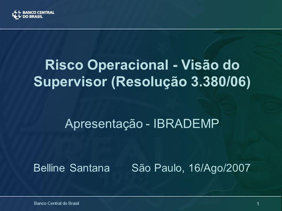 1 Banco Central do Brasil Risco Operacional - Visão do Supervisor (Resolução 3.380/06) Apresentação - IBRADEMP Belline Santana São Paulo, 16/Ago/2007