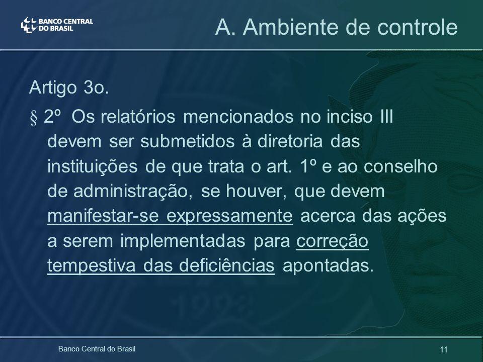11 Banco Central do Brasil A. Ambiente de controle Artigo 3o. § 2º Os relatórios mencionados no inciso III devem ser submetidos à diretoria das instit