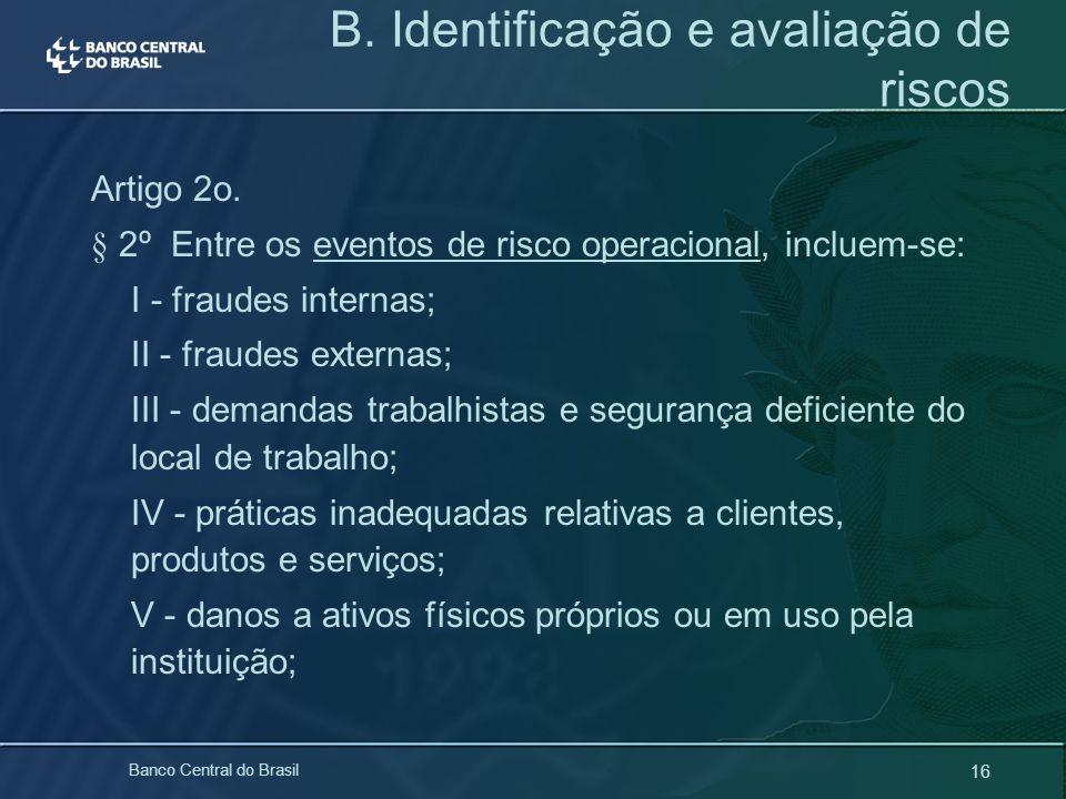 16 Banco Central do Brasil B. Identificação e avaliação de riscos Artigo 2o. § 2º Entre os eventos de risco operacional, incluem-se: I - fraudes inter