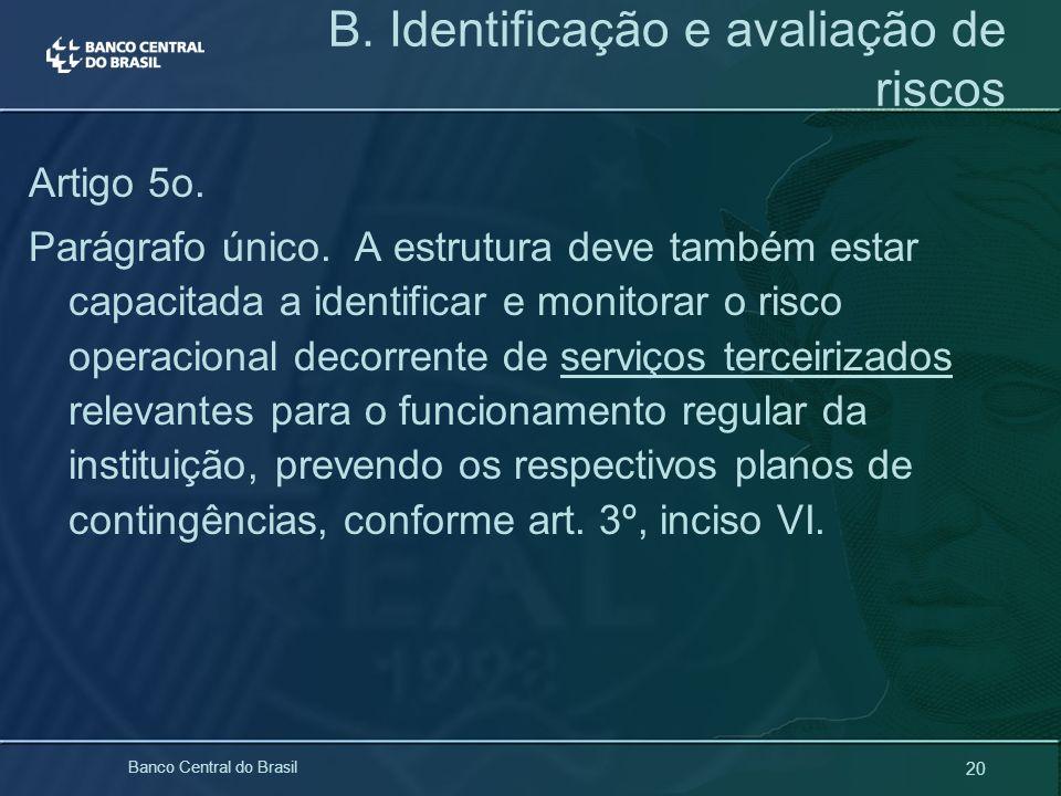20 Banco Central do Brasil B. Identificação e avaliação de riscos Artigo 5o. Parágrafo único. A estrutura deve também estar capacitada a identificar e