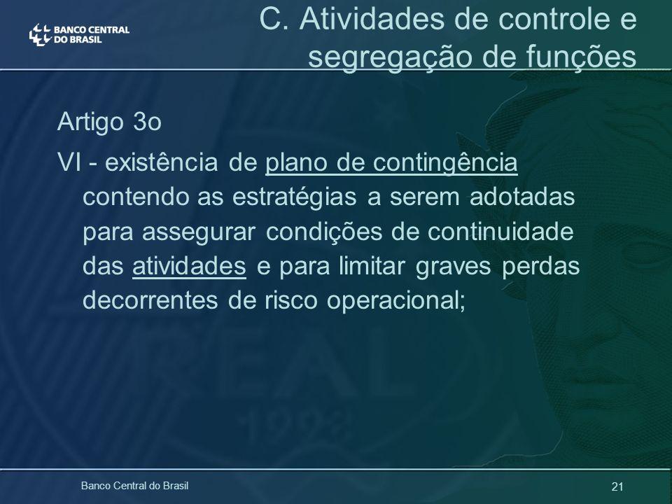 21 Banco Central do Brasil C. Atividades de controle e segregação de funções Artigo 3o VI - existência de plano de contingência contendo as estratégia