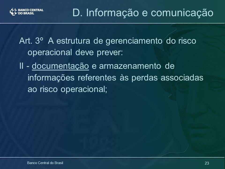 23 Banco Central do Brasil D. Informação e comunicação Art. 3º A estrutura de gerenciamento do risco operacional deve prever: II - documentação e arma