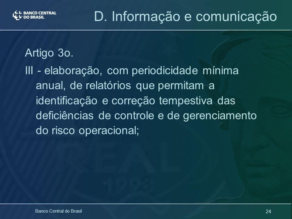 24 Banco Central do Brasil D. Informação e comunicação Artigo 3o. III - elaboração, com periodicidade mínima anual, de relatórios que permitam a ident