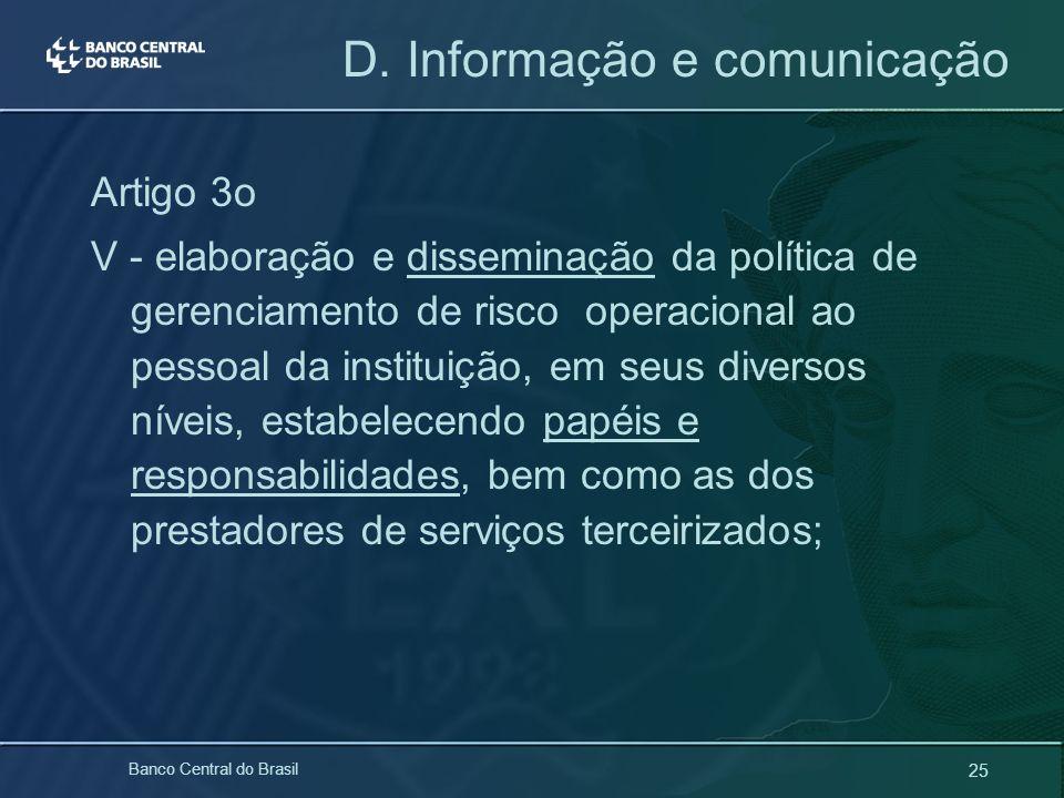 25 Banco Central do Brasil D. Informação e comunicação Artigo 3o V - elaboração e disseminação da política de gerenciamento de risco operacional ao pe