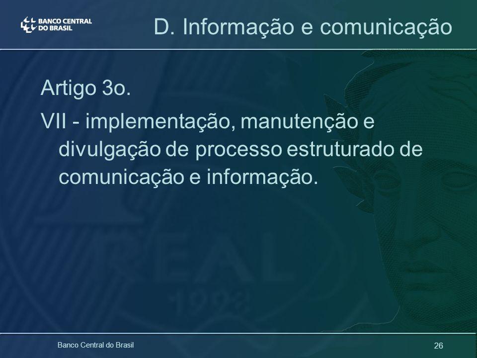 26 Banco Central do Brasil D. Informação e comunicação Artigo 3o. VII - implementação, manutenção e divulgação de processo estruturado de comunicação