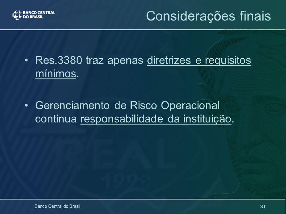 31 Banco Central do Brasil Considerações finais Res.3380 traz apenas diretrizes e requisitos mínimos. Gerenciamento de Risco Operacional continua resp
