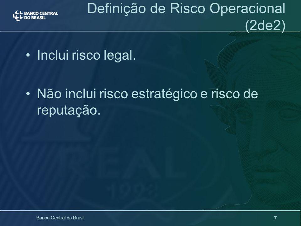 7 Banco Central do Brasil Definição de Risco Operacional (2de2) Inclui risco legal. Não inclui risco estratégico e risco de reputação.