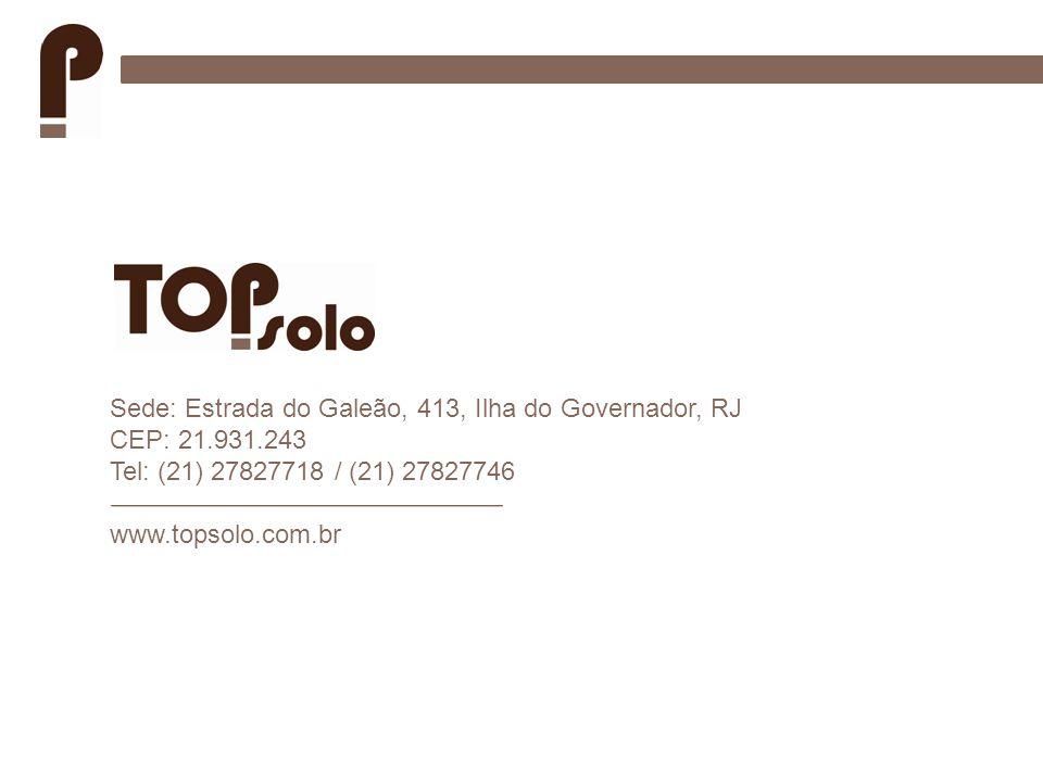 Sede: Estrada do Galeão, 413, Ilha do Governador, RJ CEP: 21.931.243 Tel: (21) 27827718 / (21) 27827746 www.topsolo.com.br