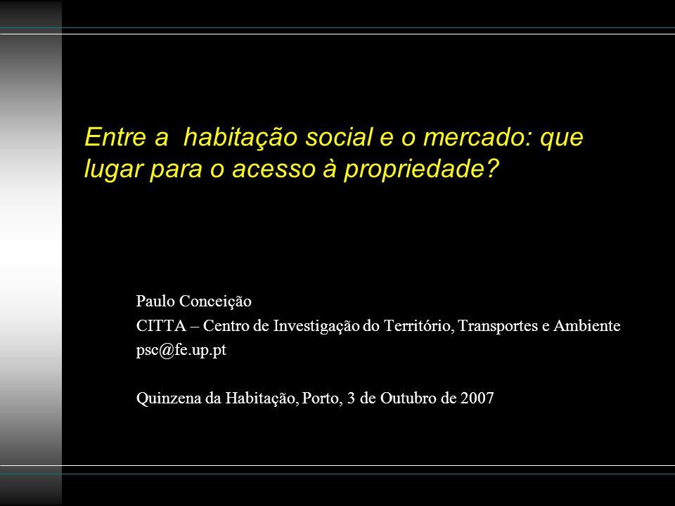 Entre a habitação social e o mercado: que lugar para o acesso à propriedade? Paulo Conceição CITTA – Centro de Investigação do Território, Transportes