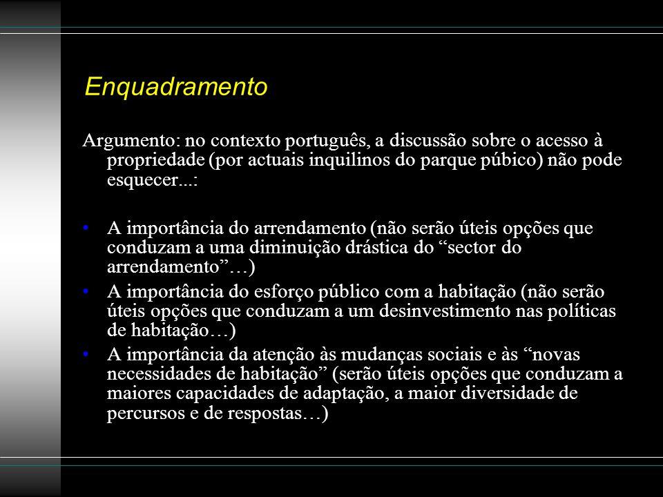 Enquadramento Argumento: no contexto português, a discussão sobre o acesso à propriedade (por actuais inquilinos do parque púbico) não pode esquecer...: A importância do arrendamento (não serão úteis opções que conduzam a uma diminuição drástica do sector do arrendamento…) A importância do esforço público com a habitação (não serão úteis opções que conduzam a um desinvestimento nas políticas de habitação…) A importância da atenção às mudanças sociais e às novas necessidades de habitação (serão úteis opções que conduzam a maiores capacidades de adaptação, a maior diversidade de percursos e de respostas…)