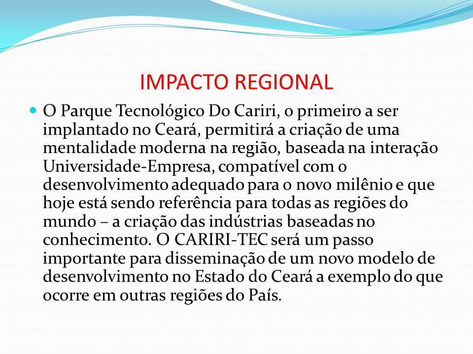 IMPACTO REGIONAL O Parque Tecnológico Do Cariri, o primeiro a ser implantado no Ceará, permitirá a criação de uma mentalidade moderna na região, basea