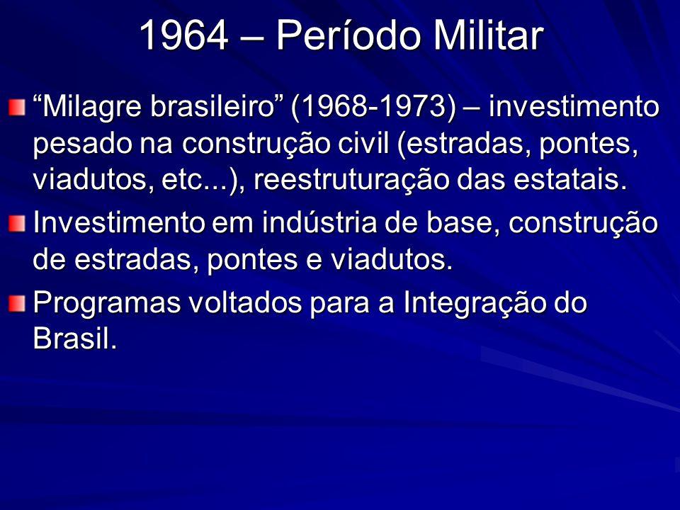 1964 – Período Militar Milagre brasileiro (1968-1973) – investimento pesado na construção civil (estradas, pontes, viadutos, etc...), reestruturação d