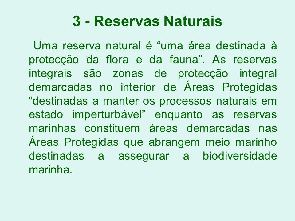 3 - Reservas Naturais Uma reserva natural é uma área destinada à protecção da flora e da fauna. As reservas integrais são zonas de protecção integral