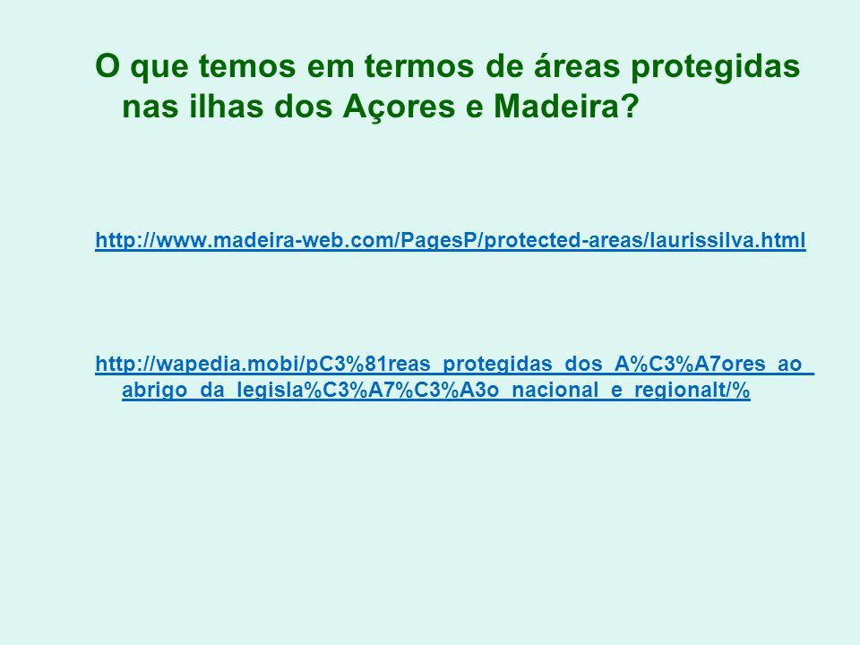 O que temos em termos de áreas protegidas nas ilhas dos Açores e Madeira? http://www.madeira-web.com/PagesP/protected-areas/laurissilva.html http://wa
