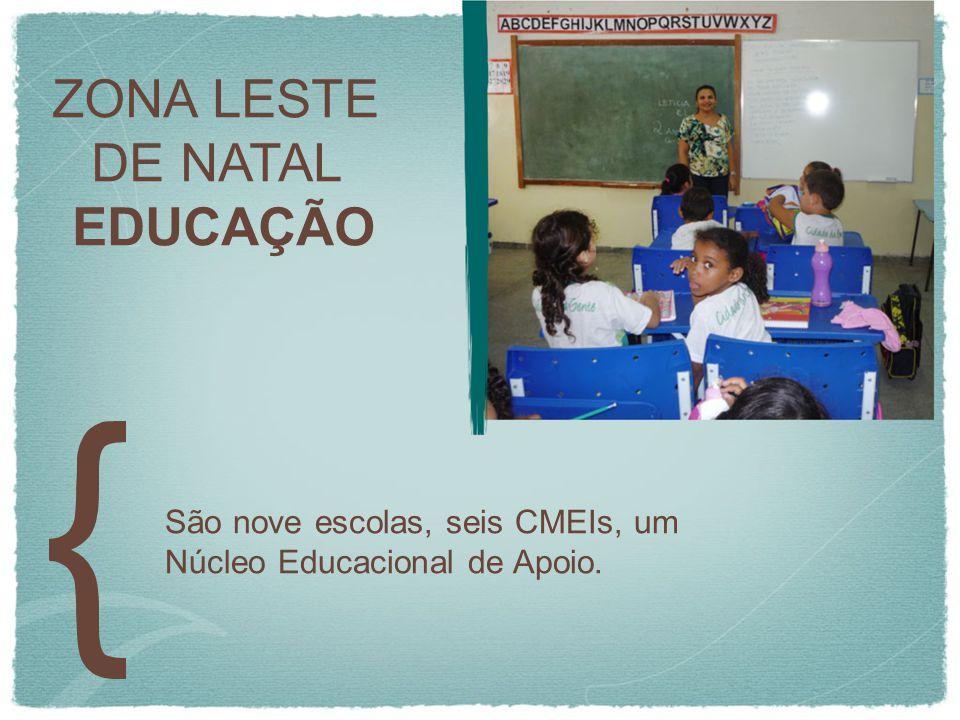 ZONA LESTE DE NATAL EDUCAÇÃO São nove escolas, seis CMEIs, um Núcleo Educacional de Apoio.