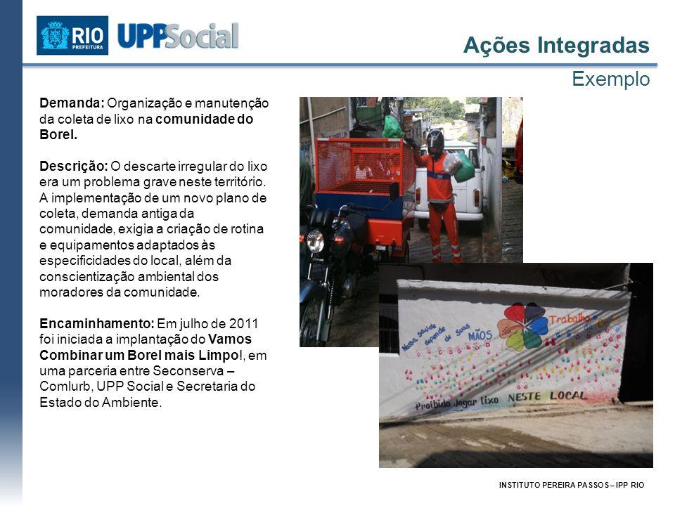 INSTITUTO PEREIRA PASSOS – IPP RIO Ações Integradas Exemplo Demanda: Organização e manutenção da coleta de lixo na comunidade do Borel. Descrição: O d