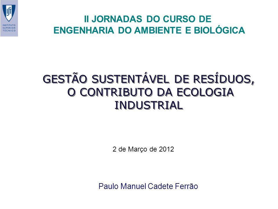 GESTÃO SUSTENTÁVEL DE RESÍDUOS, O CONTRIBUTO DA ECOLOGIA INDUSTRIAL Paulo Manuel Cadete Ferrão II JORNADAS DO CURSO DE ENGENHARIA DO AMBIENTE E BIOLÓGICA 2 de Março de 2012