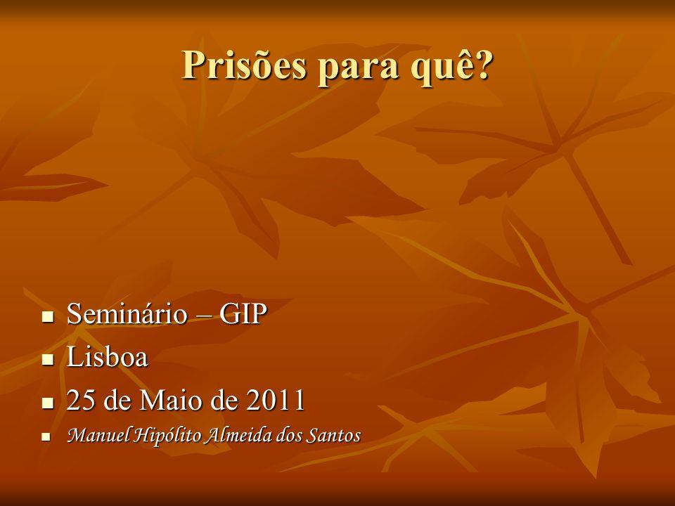 Prisões para quê? Seminário – GIP Seminário – GIP Lisboa Lisboa 25 de Maio de 2011 25 de Maio de 2011 Manuel Hipólito Almeida dos Santos Manuel Hipóli