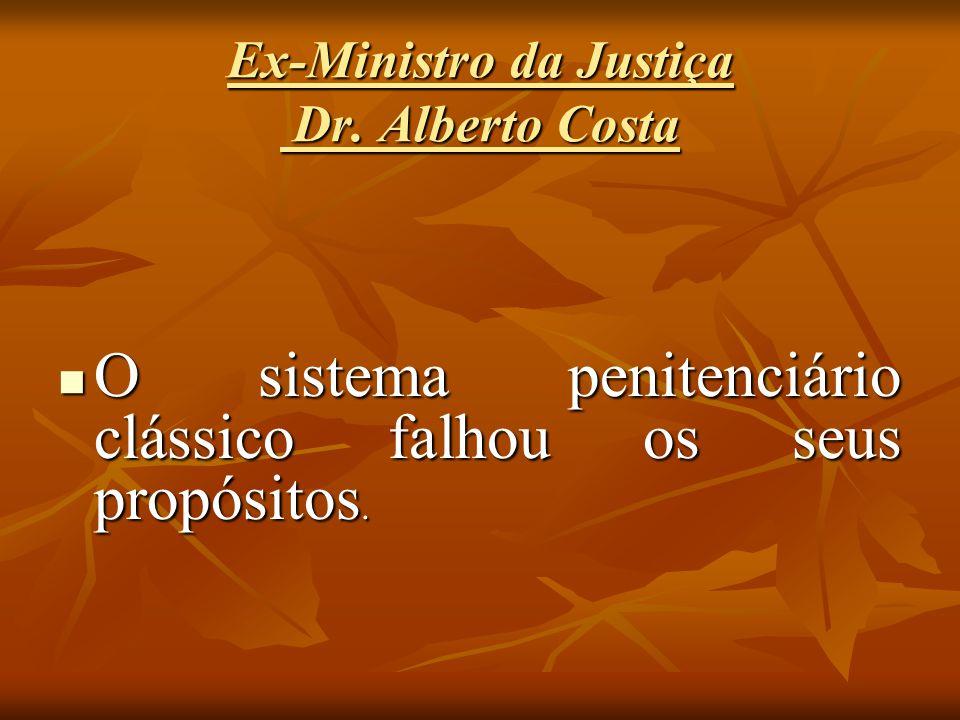 Ex-Ministro da Justiça Dr. Alberto Costa O sistema penitenciário clássico falhou os seus propósitos. O sistema penitenciário clássico falhou os seus p