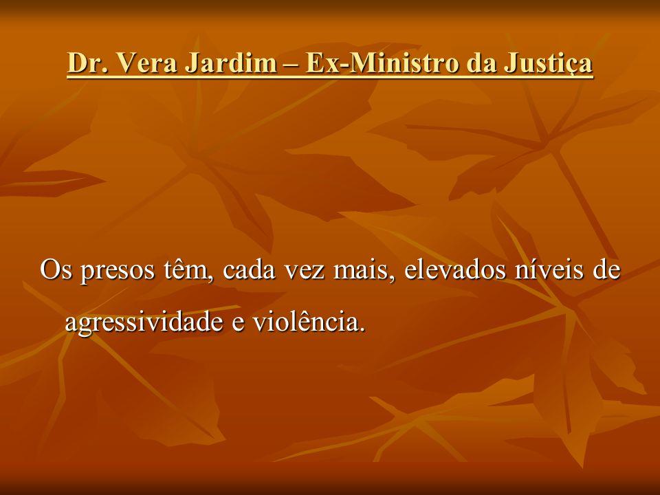 Dr. Vera Jardim – Ex-Ministro da Justiça Os presos têm, cada vez mais, elevados níveis de agressividade e violência.