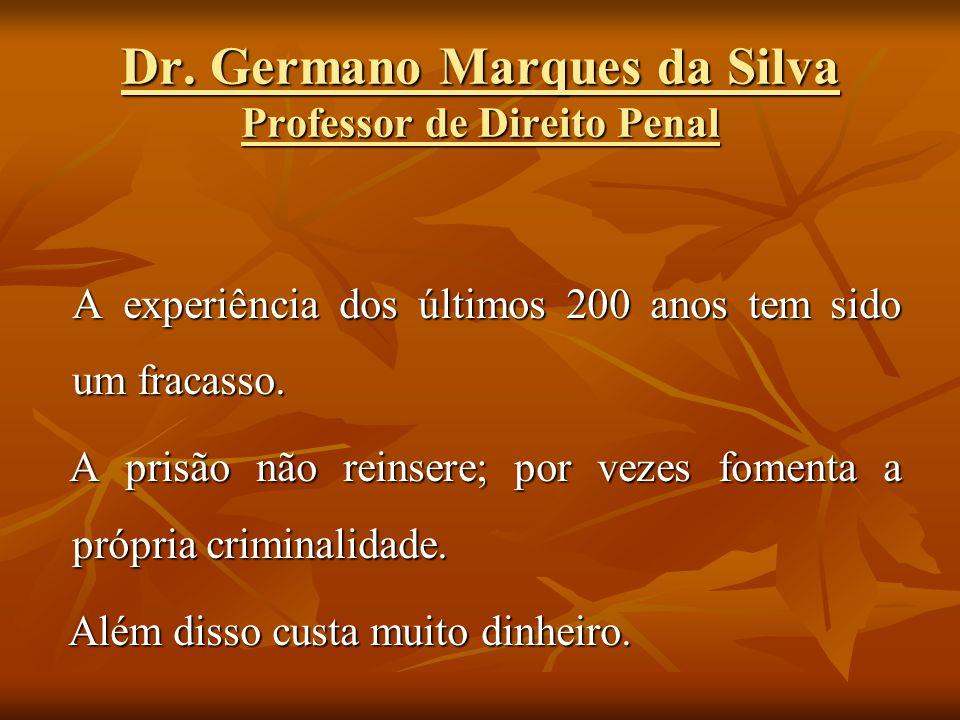 Dr. Germano Marques da Silva Professor de Direito Penal A experiência dos últimos 200 anos tem sido um fracasso. A prisão não reinsere; por vezes fome