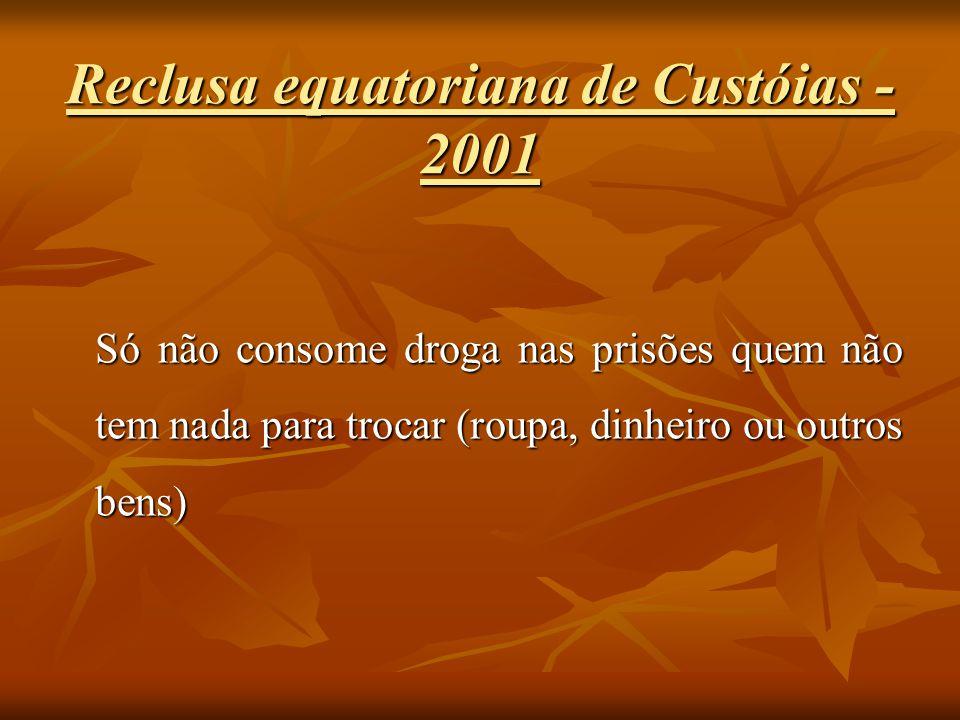 Reclusa equatoriana de Custóias - 2001 Só não consome droga nas prisões quem não tem nada para trocar (roupa, dinheiro ou outros bens)