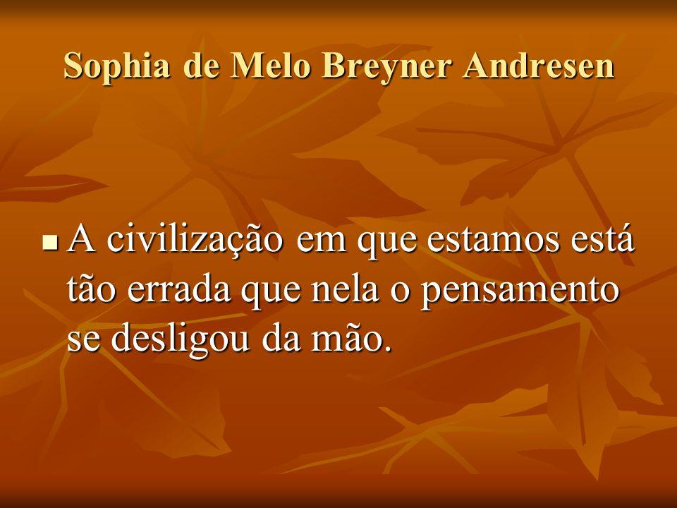 Sophia de Melo Breyner Andresen A civilização em que estamos está tão errada que nela o pensamento se desligou da mão. A civilização em que estamos es