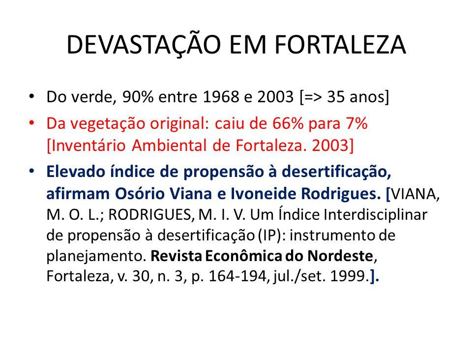 DEVASTAÇÃO EM FORTALEZA Do verde, 90% entre 1968 e 2003 [=> 35 anos] Da vegetação original: caiu de 66% para 7% [Inventário Ambiental de Fortaleza.