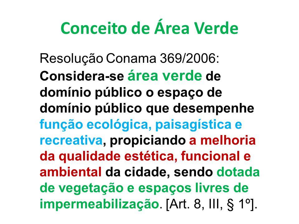 Conceito de Área Verde Resolução Conama 369/2006: Considera-se área verde de domínio público o espaço de domínio público que desempenhe função ecológica, paisagística e recreativa, propiciando a melhoria da qualidade estética, funcional e ambiental da cidade, sendo dotada de vegetação e espaços livres de impermeabilização.